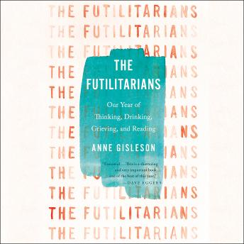 Futilitarians: Our Year of Thinking, Drinking, Grieving, and Reading, Anne Gisleson