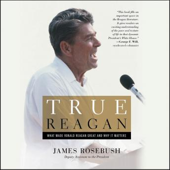 True Reagan: What Made Ronald Reagan Great and Why It Matters, James Rosebush