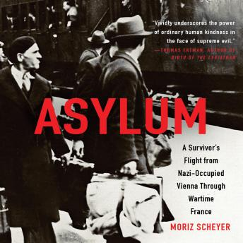 Asylum: A Survivor's Flight from Nazi-Occupied Vienna Through Wartime France, Moriz Scheyer