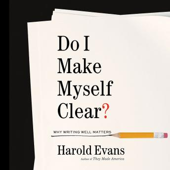Do I Make Myself Clear?: Why Writing Well Matters, Harold Evans