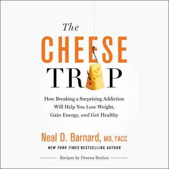 Cheese Trap : How Breaking a Surprising Addiction Will Help You Lose Weight, Gain Energy, and Get Healthy, Neal D. Barnard
