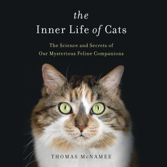 Inner Life of Cats: The Science and Secrets of Our Mysterious Feline Companions, Thomas McNamee