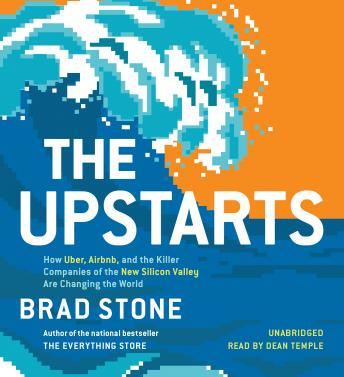 Upstarts: How Uber, Airbnb, and the Killer Companies of the New Silicon Valley Are Changing the World, Brad Stone