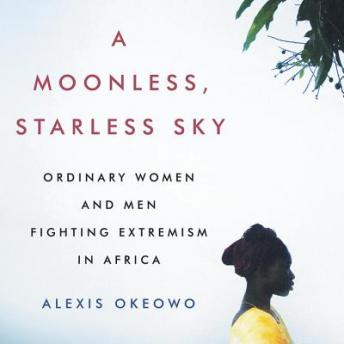 Moonless, Starless Sky: Ordinary Women and Men Fighting Extremism in Africa, Alexis Okeowo
