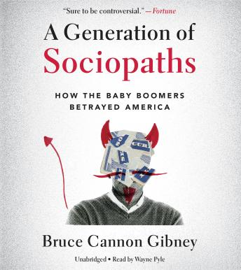 Generation of Sociopaths: How the Baby Boomers Betrayed America, Bruce Cannon Gibney