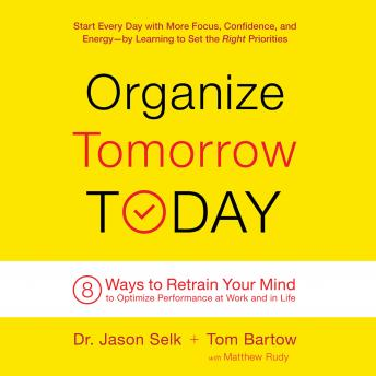 Organize Tomorrow Today: 8 Ways to Retrain Your Mind to Optimize Performance at Work and in Life, Tom Bartow, Jason Selk
