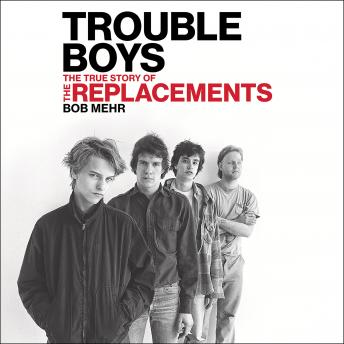 Download Trouble Boys: The True Story of the Replacements by Bob Mehr