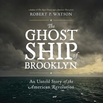 Ghost Ship of Brooklyn: An Untold Story of the American Revolution, Robert P. Watson