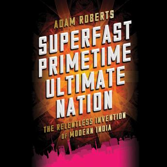 Superfast Primetime Ultimate Nation: The Relentless Invention of Modern India, Adam Roberts