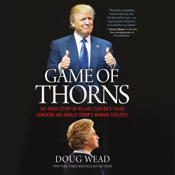 Game of Thorns : The Inside Story of Hillary Clinton's Failed Campaign and Donald Trump's Winning Strategy, Doug Wead