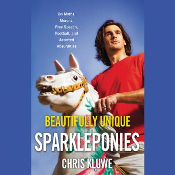 Beautifully Unique Sparkleponies: On Myths, Morons, Free Speech, Football, and Assorted Absurdities, Chris Kluwe