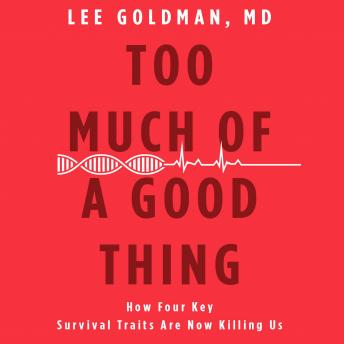 Too Much of a Good Thing: How Four Key Survival Traits Are Now Killing Us, Lee Goldman, MD