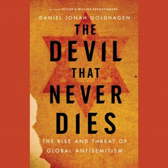 Devil That Never Dies: The Rise and Threat of Global Antisemitism, Daniel Jonah Goldhagen