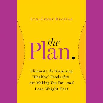 The Plan: Eliminate the Surprising 'Healthy' Foods That Are Making You Fat--and Lose Weight Fast