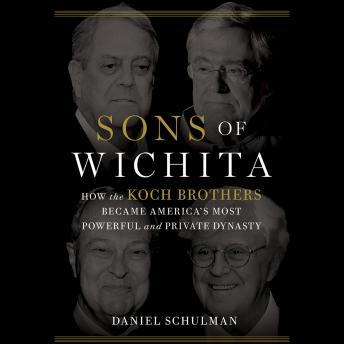 Sons of Wichita: How the Koch Brothers Became America's Most Powerful and Private Dynasty, Daniel Schulman