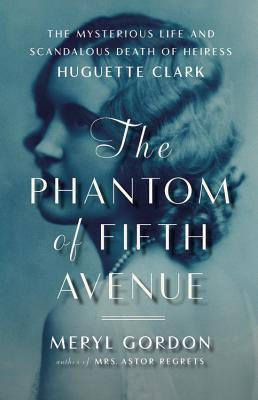 Phantom of Fifth Avenue: The Mysterious Life and Scandalous Death of Heiress Huguette Clark, Meryl Gordon
