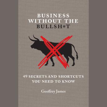 Business Without the Bullsh*t: 49 Secrets and Shortcuts You Need to Know, Geoffrey James