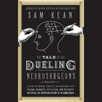 Download Tale of the Dueling Neurosurgeons: The History of the Human Brain as Revealed by True Stories of Trauma, Madness, and Recovery by Sam Kean