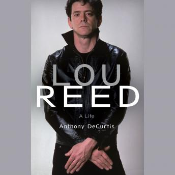 Lou Reed: A Life, Audio book by Anthony DeCurtis