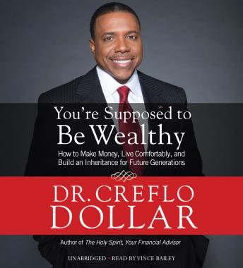 Download You're Supposed to Be Wealthy: How to Make Money, Live Comfortably, and  Build an Inheritance for Future Generations by Dr. Creeflo A. Dollar