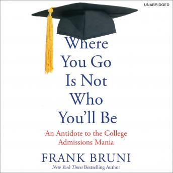 Where You Go Is Not Who You'll Be: An Antidote to the College Admissions Mania, Frank Bruni