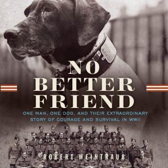 No Better Friend: One Man, One Dog, and Their Incredible Story of Courage and Survival in WWII, Robert Weintraub