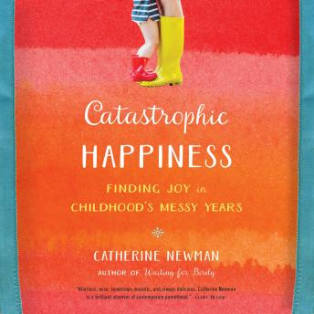 Catastrophic Happiness: Finding Joy in Childhood's Messy Years, Catherine Newman