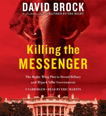 Killing the Messenger: The Right-Wing Plot to Derail Hillary and Hijack Your Government, David Brock