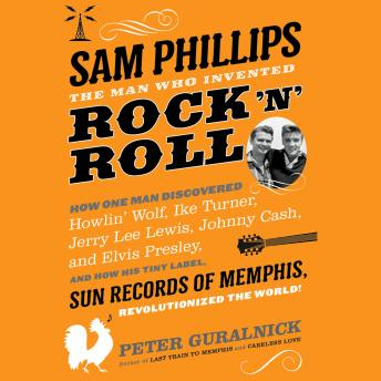 Sam Phillips: The Man Who Invented Rock 'n' Roll: How One Man Discovered  Howlin' Wolf, Ike Turner, Johnny Cash, Jerry Lee Lewis, and Elvis Presley, and How His Tiny Label, Sun Records of Memphis, Rev, Peter Guralnick