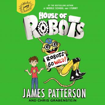 House of Robots: Robots Go Wild!, Chris Grabenstein, James Patterson