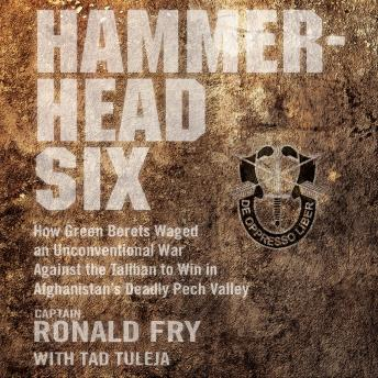 Hammerhead Six: How Green Berets Waged an Unconventional War Against the Taliban to Win in Afghanistan's Deadly Pech Valley, Ronald Fry
