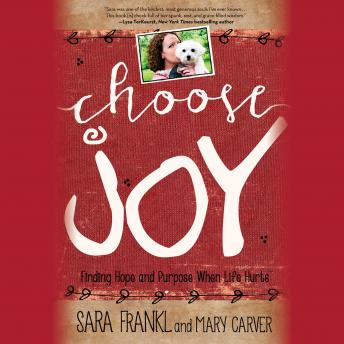 Choose Joy: Finding Hope and Purpose When Life Hurts, Mary Carver, Sara Frankl