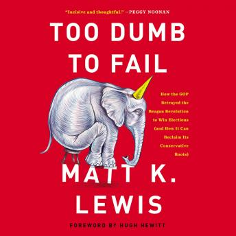 Too Dumb to Fail: How the GOP Betrayed the Reagan Revolution to Win Elections (and How It Can Reclaim Its Conservative Roots), Matt K. Lewis