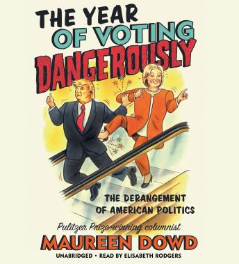 Download Year of Voting Dangerously: The Derangement of American Politics by Maureen Dowd