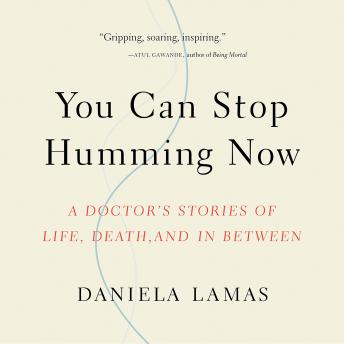 You Can Stop Humming Now: A Doctor's Stories of Life, Death, and in Between, Audio book by Daniela Lamas