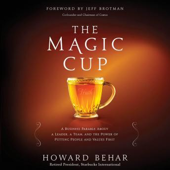 Magic Cup: A Business Parable About a Leader, a Team, and the Power of Putting People and Values First, Howard Behar