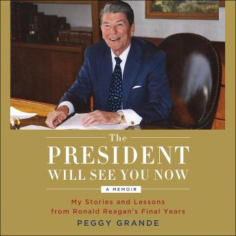 President Will See You Now : My Stories and Lessons from Ronald Reagan's Final Years, Peggy Grande