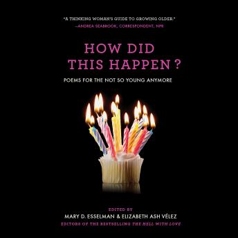 How Did This Happen?: Poems for the Not So Young Anymore, Elizabeth Ash Velez, Mary D. Esselman