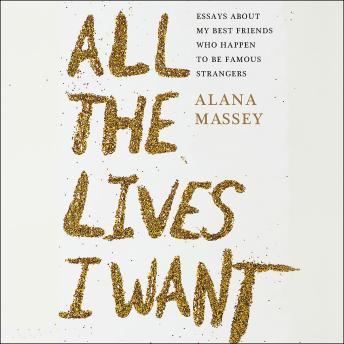 All the Lives I Want: Essays About My Best Friends Who Happen to Be Famous Strangers, Alana Massey