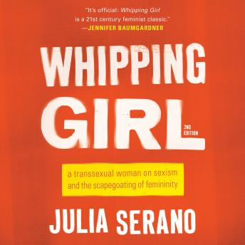 Whipping Girl: A Transsexual Woman on Sexism and the Scapegoating of Femininity, Julia Serano