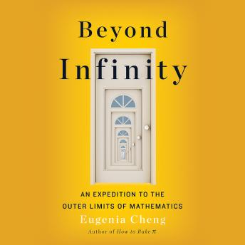 Download Beyond Infinity: From Uncountable Numbers to a Chicken-Sandwich Sandwich, an Exploration of Math's Biggest Topic by Eugenia Cheng