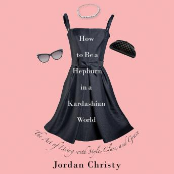 How to Be a Hepburn in a Kardashian World: The Art of Living with Style, Class, and Grace, Jordan Christy