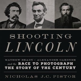 Shooting Lincoln: Mathew Brady, Alexander Gardner, and the Race to Photograph the Story of the Century, Nicholas J.C. Pistor