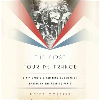 First Tour de France: Sixty Cyclists and Nineteen Days of Daring on the Road to Paris, Peter Cossins