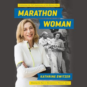Marathon Woman: Running the Race to Revolutionize Women's Sports, Kathrine Switzer