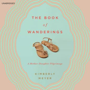 Book of Wanderings: A Mother-Daughter Pilgrimage, Kimberly Meyer