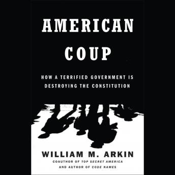 American Coup: How a Terrified Government Is Destroying the Constitution, William M. Arkin