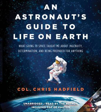 Astronaut's Guide to Life on Earth: What Going to Space Taught Me About Ingenuity, Determination, and Being Prepared for Anything, Chris Hadfield