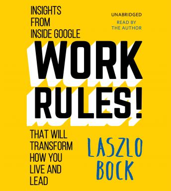Download Work Rules!: Insights from Inside Google That Will Transform How You Live and Lead by Laszlo Bock