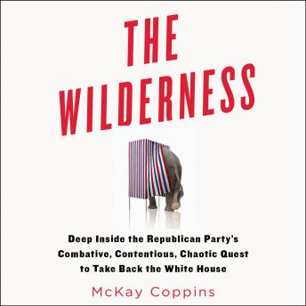 Download Wilderness: Deep Inside the Republican Party's Combative, Contentious, Chaotic Quest to Take Back the White House by McKay Coppins